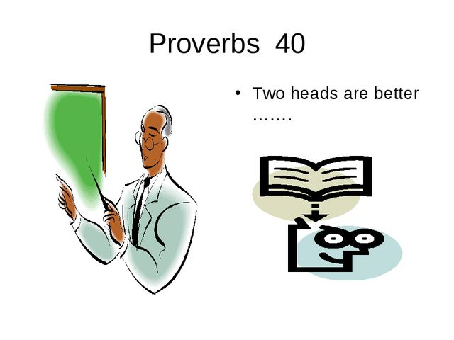 Proverbs 40 Two heads are better …….