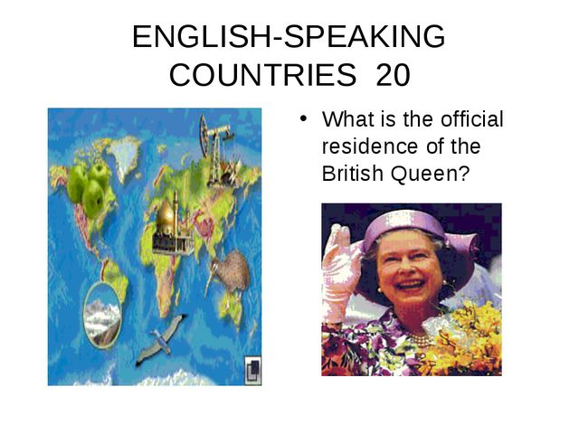 ENGLISH-SPEAKING COUNTRIES 20 What is the official residence of the British Q...
