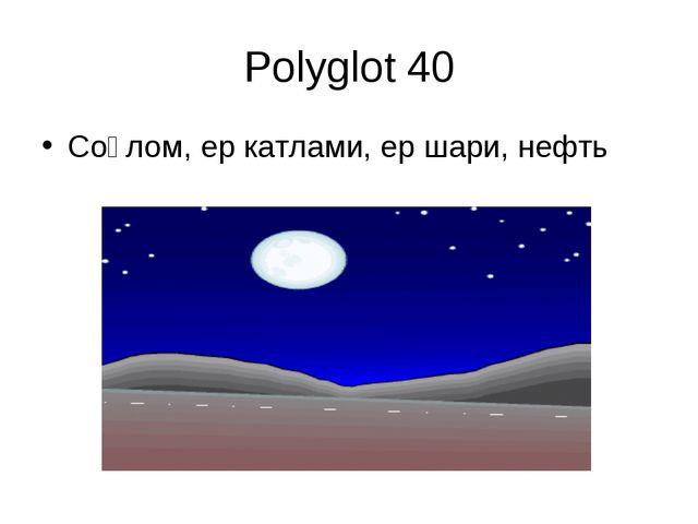 Polyglot 40 Соғлом, ер катлами, ер шари, нефть