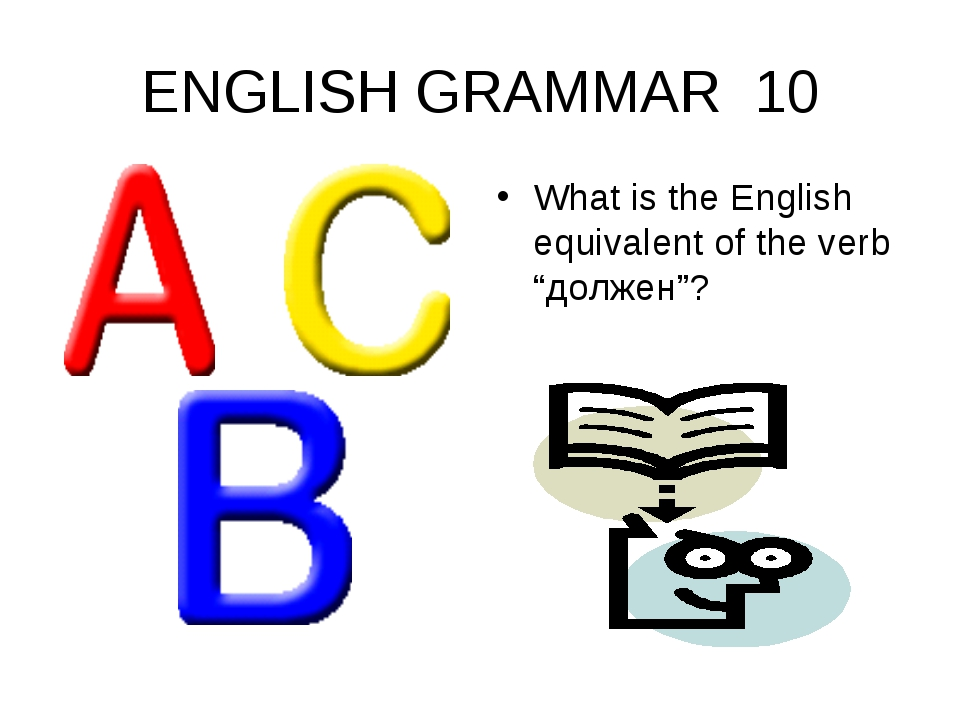 "ENGLISH GRAMMAR 10 What is the English equivalent of the verb ""должен""?"