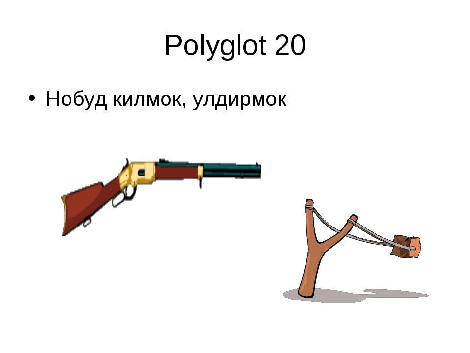 Polyglot 20 Нобуд килмок, улдирмок