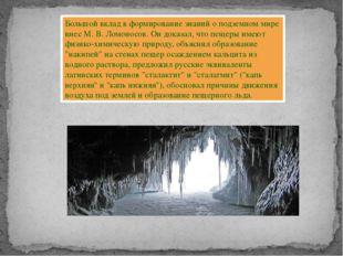 Большой вклад в формирование знаний о подземном мире внес М. В. Ломоносов. Он