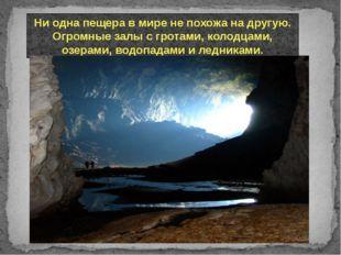 Ни одна пещера в мире не похожа на другую. Огромные залы с гротами, колодцами