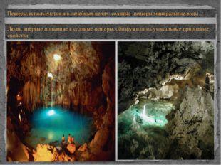 Пещеры используются и в лечебных целях: соляные пещеры,минеральные воды…. Люд