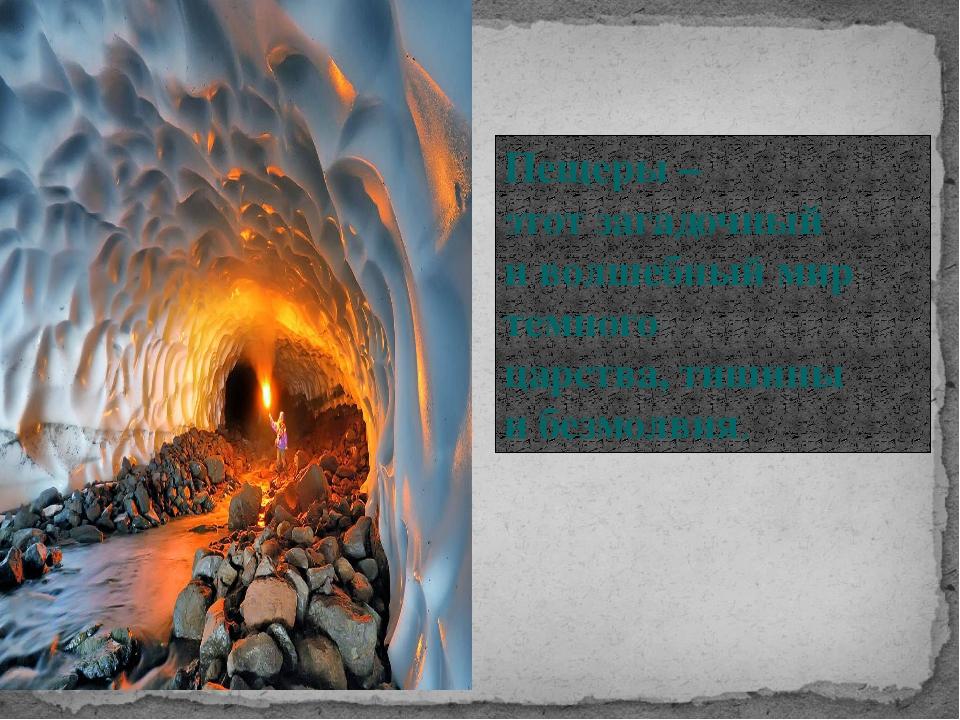 Пещеры – этот загадочный и волшебный мир темного царства, тишины и безмолвия.