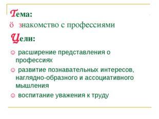 Тема: ☺ знакомство с профессиями Цели: ☺ расширение представления о профессия