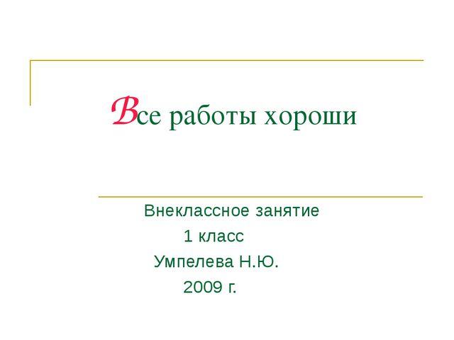 Все работы хороши Внеклассное занятие 1 класс Умпелева Н.Ю. 2009 г.