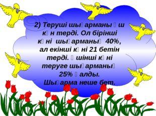 2) Теруші шығарманы үш күн терді. Ол бірінші күні шығарманың 40%, ал екінші к