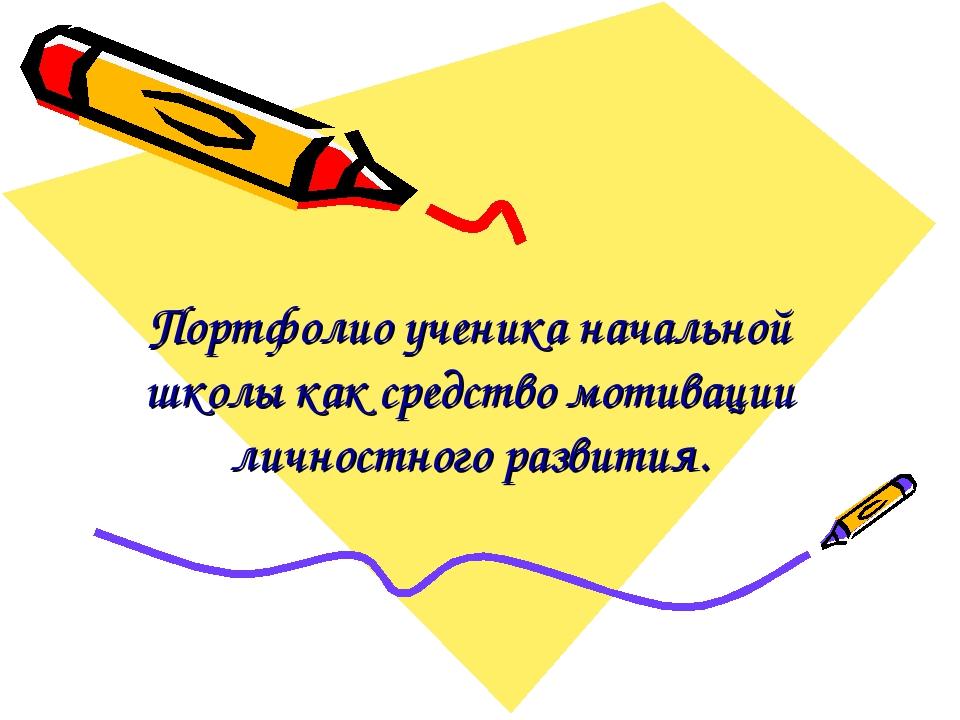 Портфолио ученика начальной школы как средство мотивации личностного развития.