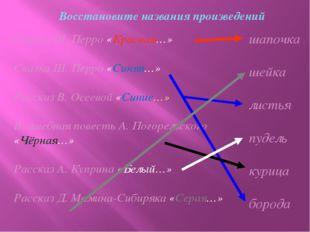 Восстановите названия произведений Сказка Ш. Перро «Красная…» Сказка Ш. Перро