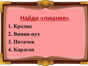 Найди «лишнее» 1. Кролик 2. Винни-пух 3. Пятачок 4. Карлсон