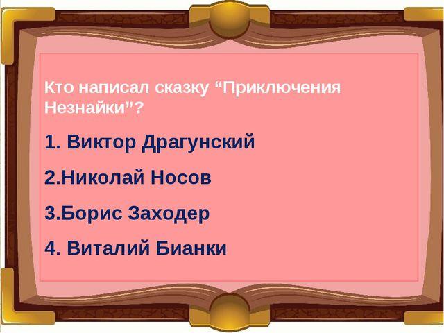 """Кто написал сказку """"Приключения Незнайки""""? 1. Виктор Драгунский 2.Николай Нос..."""