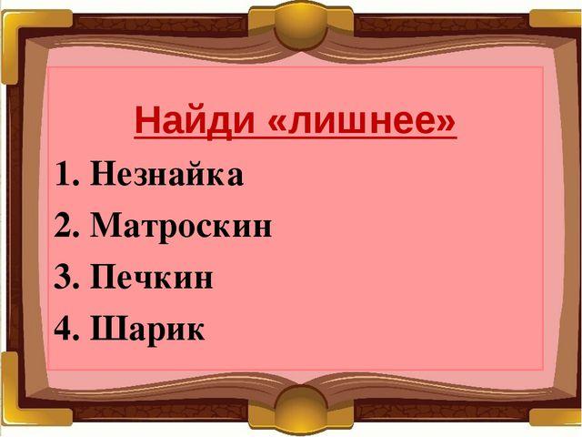 Найди «лишнее» 1. Незнайка 2. Матроскин 3. Печкин 4. Шарик