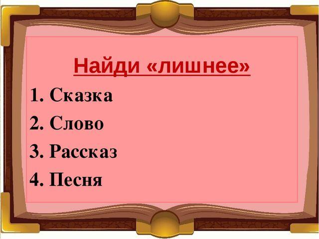 Найди «лишнее» 1. Сказка 2. Слово 3. Рассказ 4. Песня