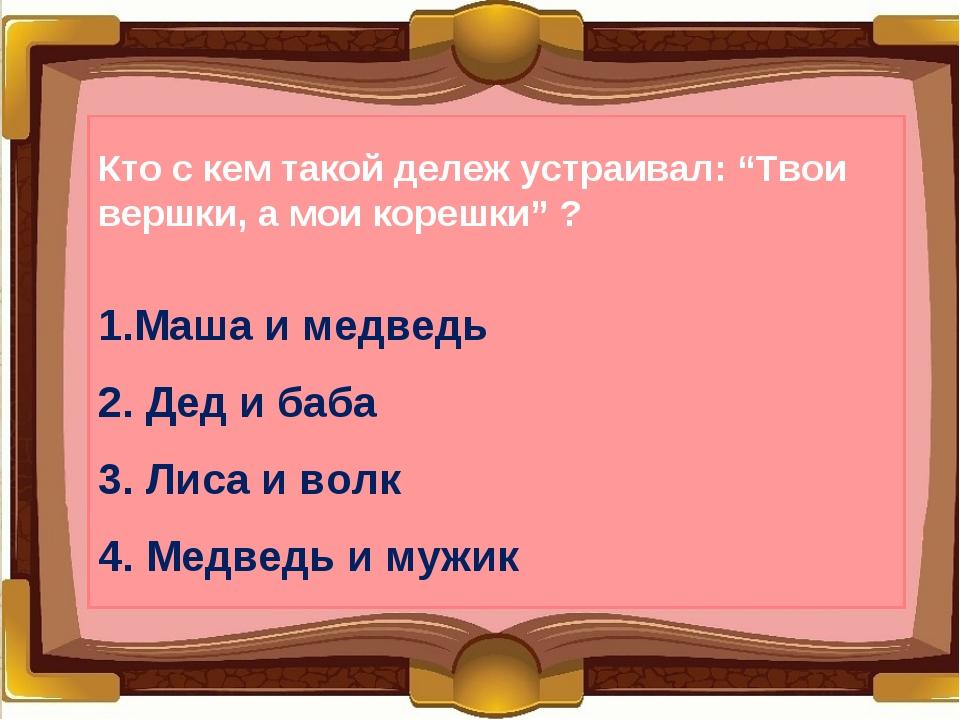 """Кто с кем такой дележ устраивал: """"Твои вершки, а мои корешки"""" ? 1.Маша и медв..."""