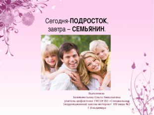 Сегодня-ПОДРОСТОК, завтра – СЕМЬЯНИН. Выполнила Бекмеметьева Ольга Николаевна