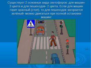 Существует 2 основных вида светофоров: для машин- 3 цвета и для пешеходов- 2