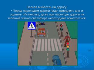 Нельзя выбегать на дорогу. • Перед переходом дороги надо замедлить шаг и оце