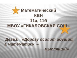 Математический КВН 11а, 11б МБОУ «ГИКАЛОВСКАЯ СОШ» Девиз: «Дорогу осилит идущ