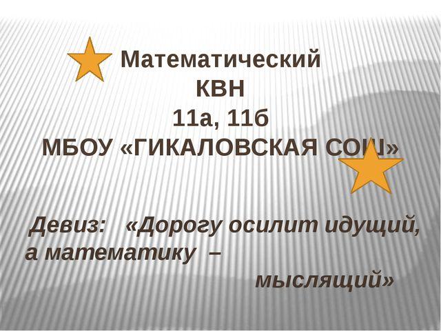 Математический КВН 11а, 11б МБОУ «ГИКАЛОВСКАЯ СОШ» Девиз: «Дорогу осилит идущ...
