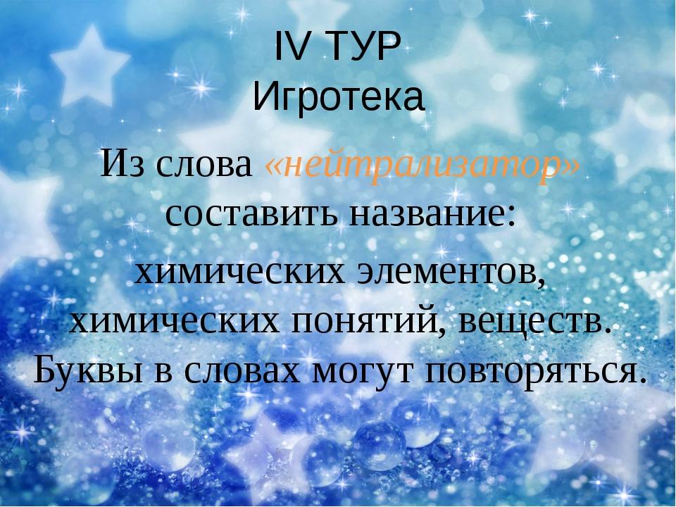 IV ТУР Игротека Из слова «нейтрализатор» составить название: химических элеме...
