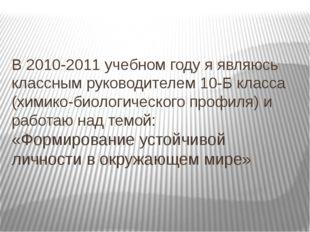 В 2010-2011 учебном году я являюсь классным руководителем 10-Б класса (химико