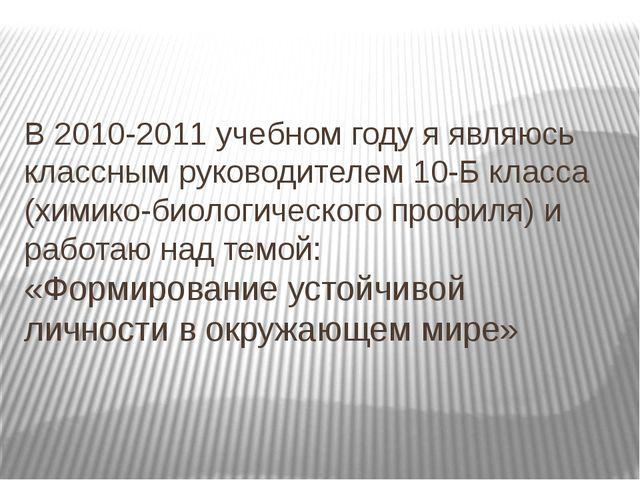 В 2010-2011 учебном году я являюсь классным руководителем 10-Б класса (химико...