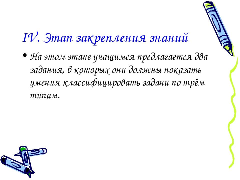 IV. Этап закрепления знаний На этом этапе учащимся предлагается два задания,...