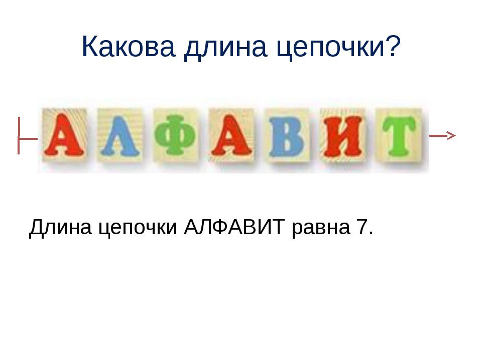 Какова длина цепочки? Длина цепочки АЛФАВИТ равна 7.