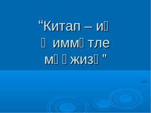 """""""Китап – иң ҡиммәтле мөғжизә"""""""