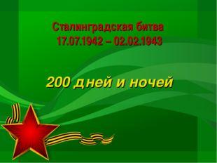 Сталинградская битва 17.07.1942 – 02.02.1943 200 дней и ночей