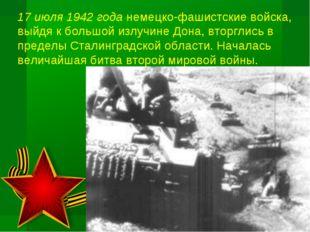 17 июля 1942 года немецко-фашистские войска, выйдя к большой излучине Дона, в