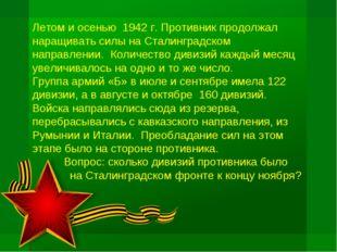 Летом и осенью 1942 г. Противник продолжал наращивать силы на Сталинградском