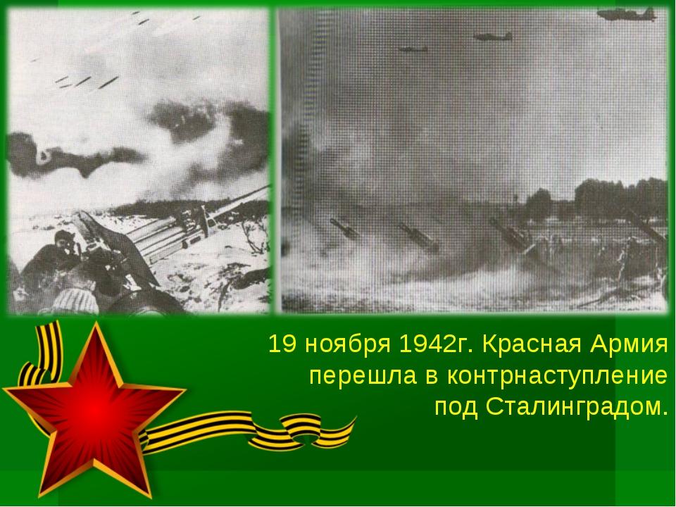 19 ноября 1942г. Красная Армия перешла в контрнаступление под Сталинградом.
