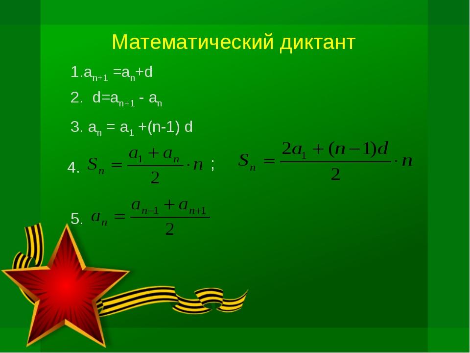 Математический диктант 2. d=an+1 - an 3. an = a1 +(n-1) d 4. ; 5. 1.an+1 =an+d