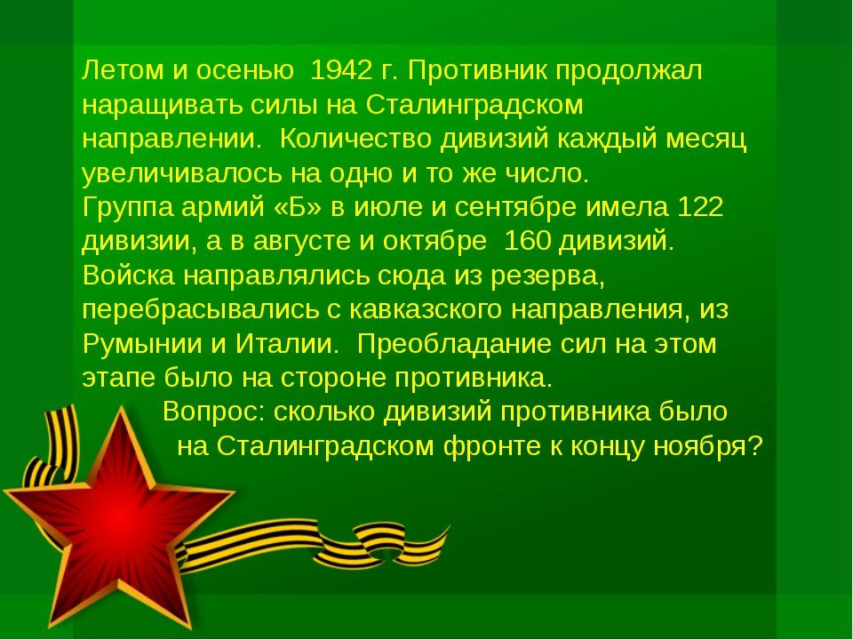 Летом и осенью 1942 г. Противник продолжал наращивать силы на Сталинградском...