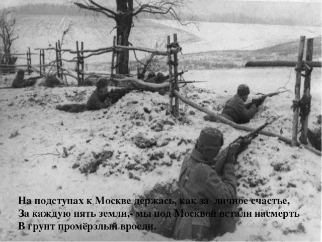 На подступах к Москве держась, как за личное счастье, За каждую пять земли,-...