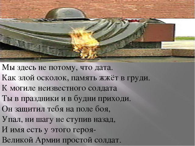 Мы здесь не потому, что дата. Как злой осколок, память жжёт в груди. К могиле...