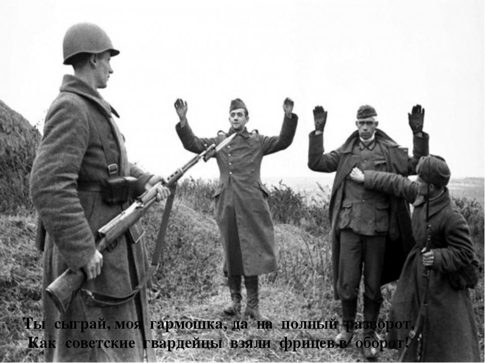Ты сыграй, моя гармошка, да на полный разворот, Как советские гвардейцы взяли...