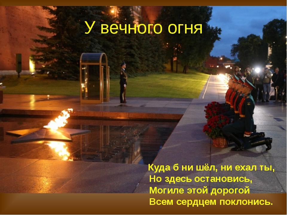 У вечного огня Куда б ни шёл, ни ехал ты, Но здесь остановись, Могиле этой до...
