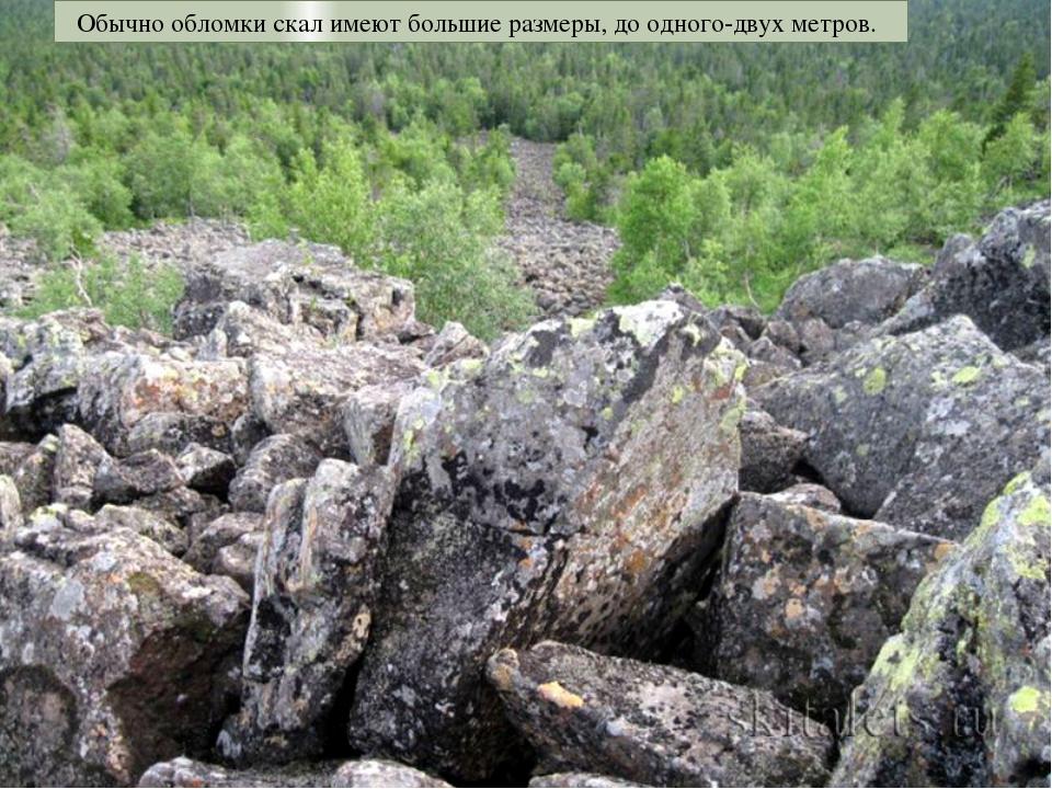 Обычно обломки скал имеют большие размеры, до одного-двух метров.