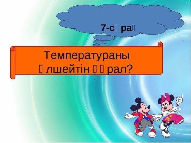 Температураны өлшейтін құрал? 7-сұрақ
