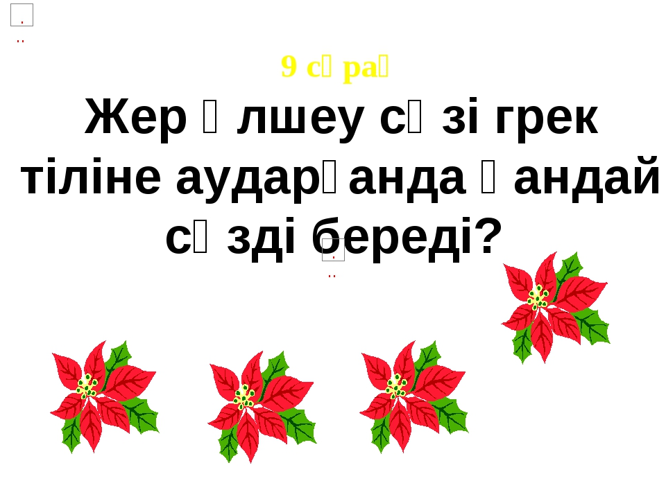 9 сұрақ Жер өлшеу сөзі грек тіліне аударғанда қандай сөзді береді?