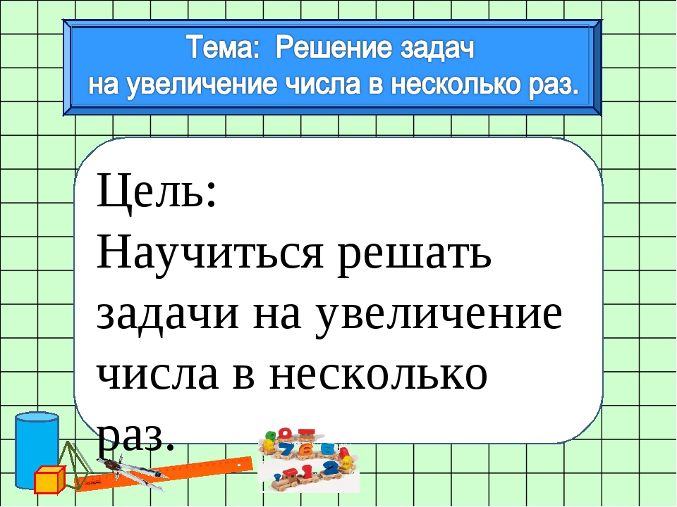 Цель: Научиться решать задачи на увеличение числа в несколько раз.