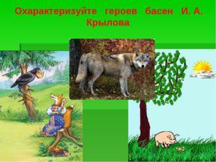 Охарактеризуйте героев басен И. А. Крылова