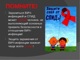 ПОМНИТЕ! Заразиться ВИЧ-инфекцией и СПИД может любой человек, не выполняющий