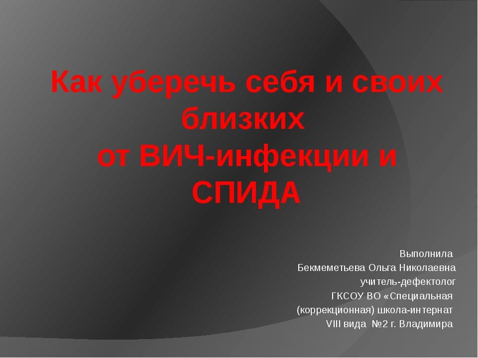 Как уберечь себя и своих близких от ВИЧ-инфекции и СПИДА Выполнила Бекмеметье...