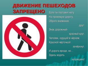 ДВИЖЕНИЕ ПЕШЕХОДОВ ЗАПРЕЩЕНО Если ты поставил ногу На проезжую дорогу, Обрати