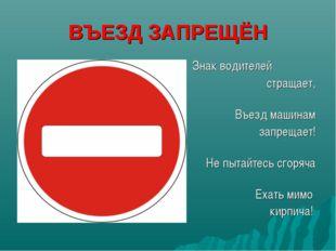 ВЪЕЗД ЗАПРЕЩЁН Знак водителей стращает, Въезд машинам запрещает! Не пытайтесь