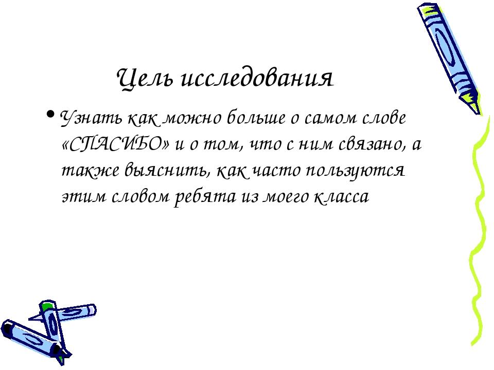Цель исследования Узнать как можно больше о самом слове «СПАСИБО» и о том, чт...